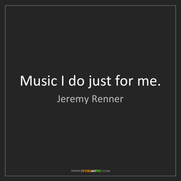 Jeremy Renner: Music I do just for me.