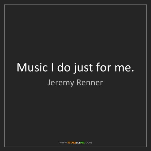 Jeremy Renner: Music I do just for me.