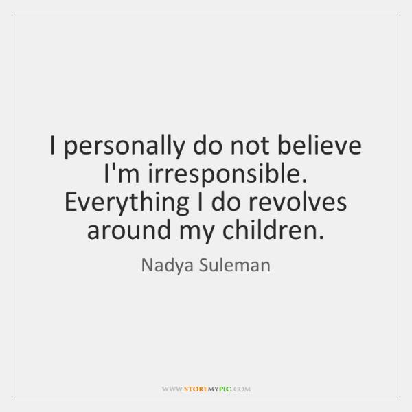 I personally do not believe I'm irresponsible. Everything I do revolves around ...
