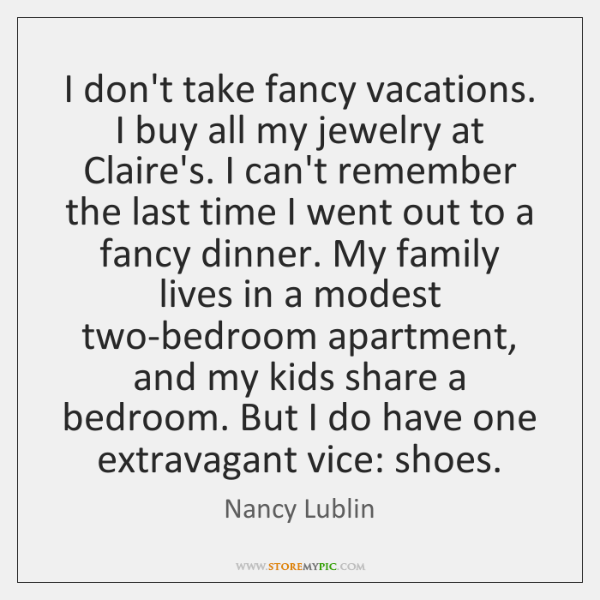 I don't take fancy vacations. I buy all my jewelry at Claire's. ...