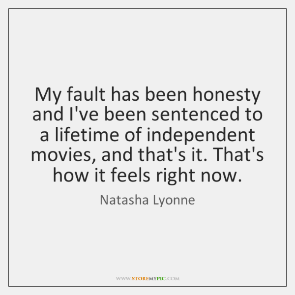 My fault has been honesty and I've been sentenced to a lifetime ...