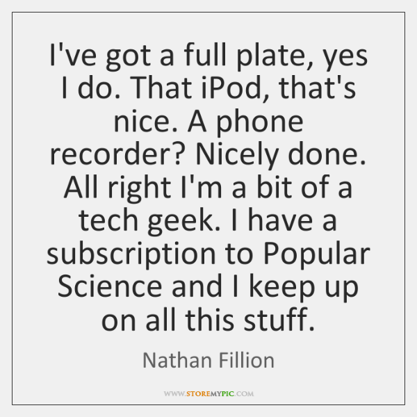 I've got a full plate, yes I do. That iPod, that's nice. ...