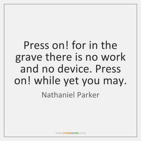 Press on! for in the grave there is no work and no ...