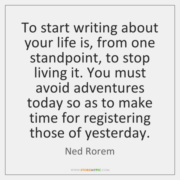 To start writing about your life is, from one standpoint, to stop ...