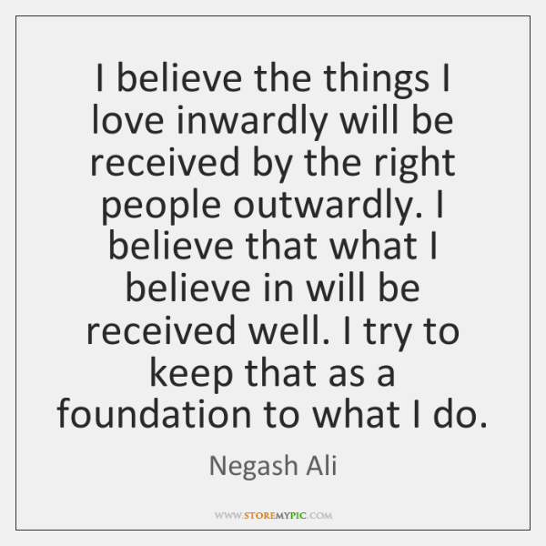I believe the things I love inwardly will be received by the ...