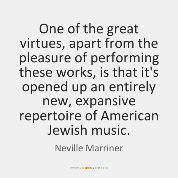 One of the great virtues, apart from the pleasure of performing these ...