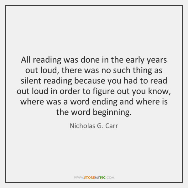 All reading was done in the early years out loud, there was ...