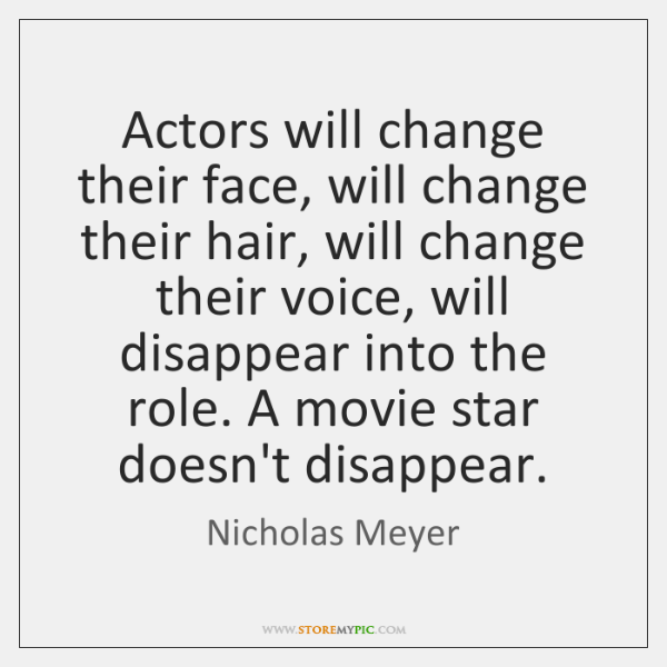 Actors will change their face, will change their hair, will change their ...