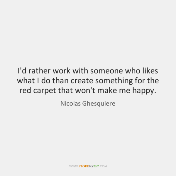 I'd rather work with someone who likes what I do than create ...