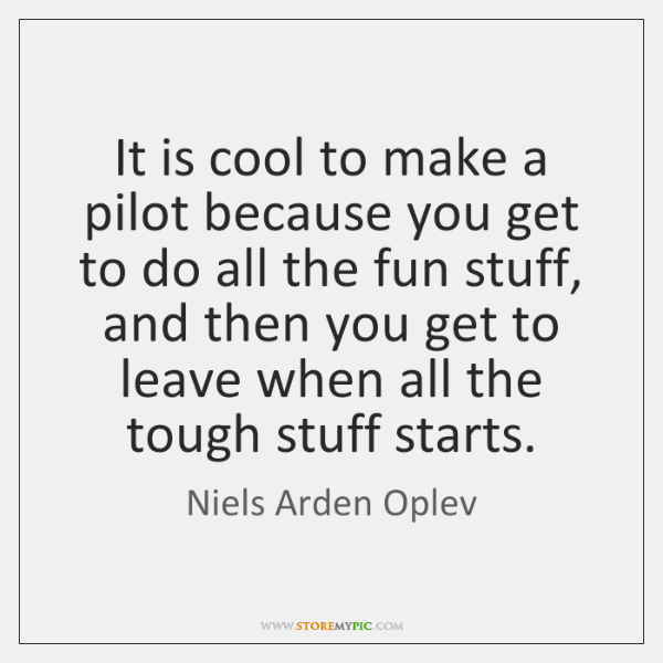 It is cool to make a pilot because you get to do ...