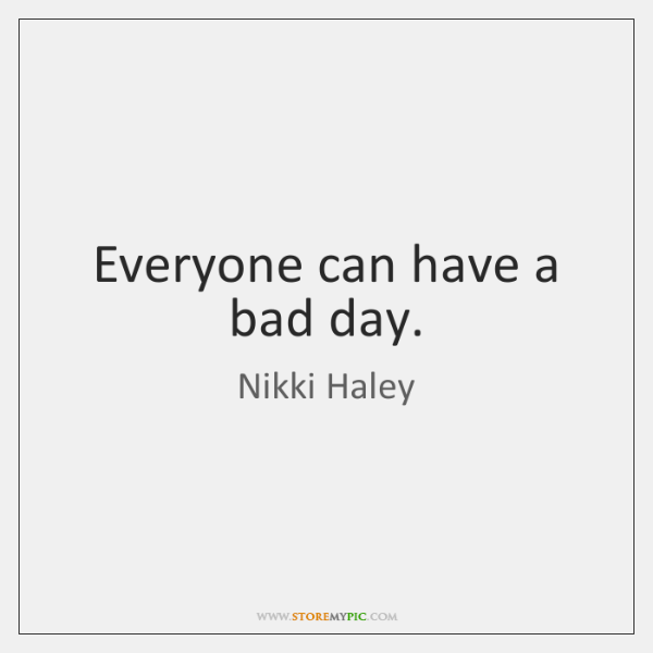 Everyone can have a bad day.