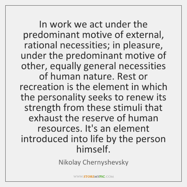 In work we act under the predominant motive of external, rational necessities; ...