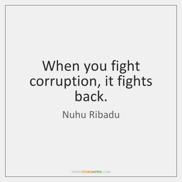 When you fight corruption, it fights back.
