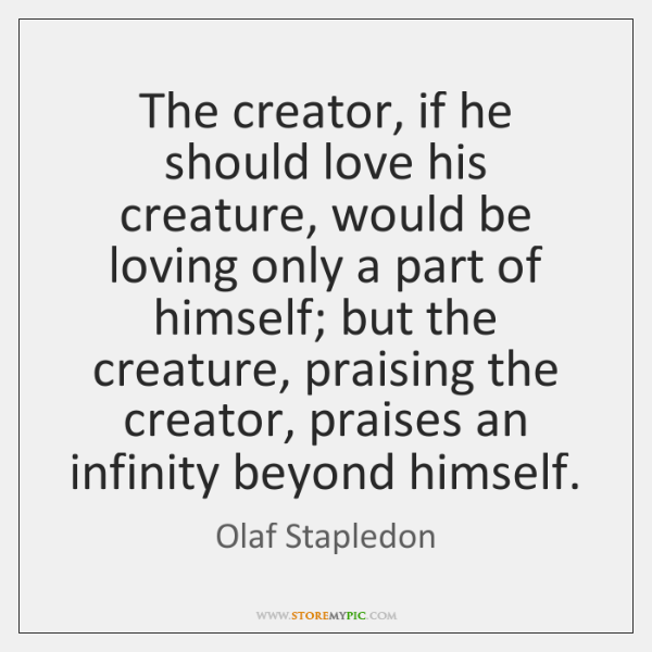 The creator, if he should love his creature, would be loving only ...