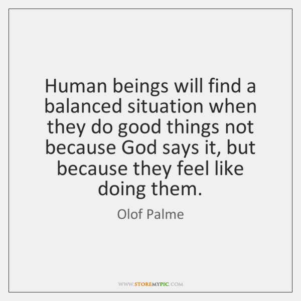 Human beings will find a balanced situation when they do good things ...