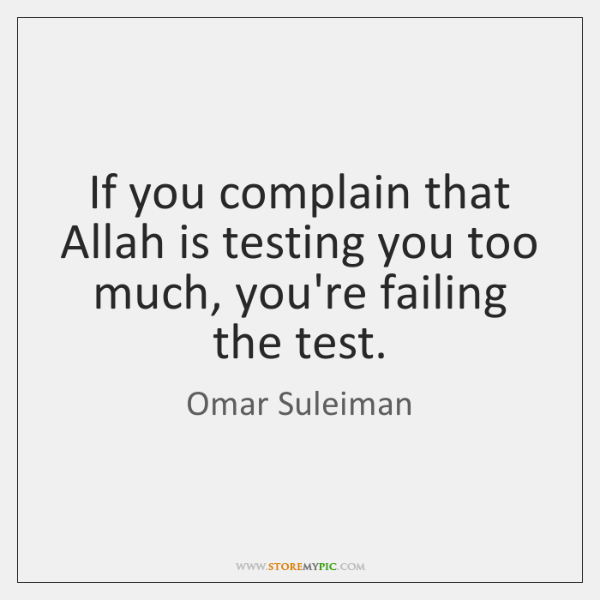 If you complain that Allah is testing you too much, you're failing ...