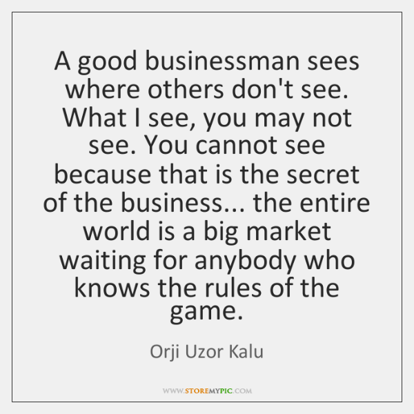 A good businessman sees where others don't see. What I see, you ...
