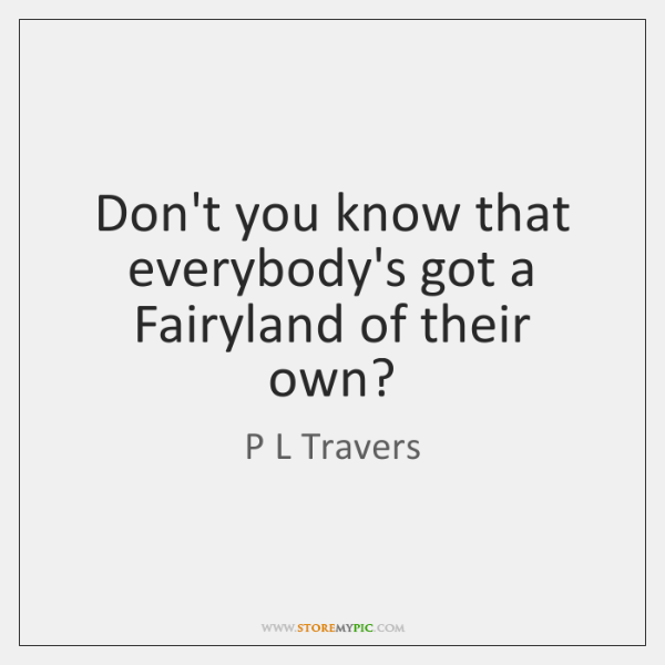 Don't you know that everybody's got a Fairyland of their own?