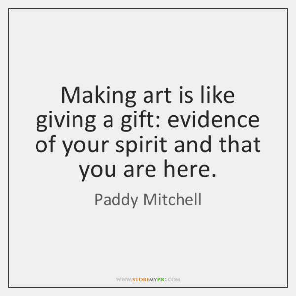 Making art is like giving a gift: evidence of your spirit and ...