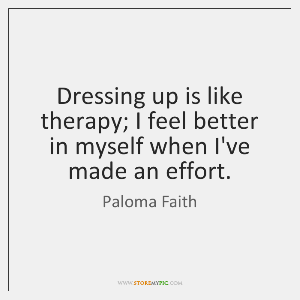 Dressing up is like therapy; I feel better in myself when I've ...