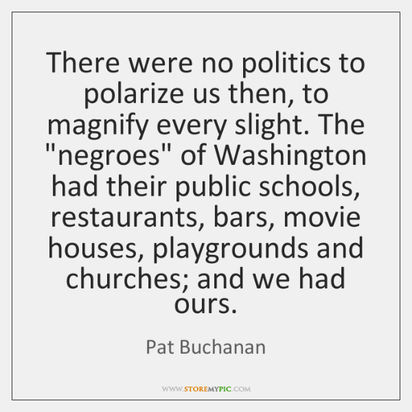 There were no politics to polarize us then, to magnify every slight. ...
