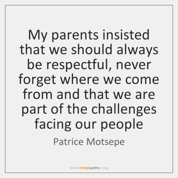 My parents insisted that we should always be respectful, never forget where ...