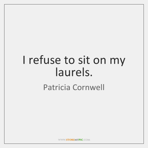 I refuse to sit on my laurels.