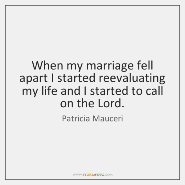 When my marriage fell apart I started reevaluating my life and I ...