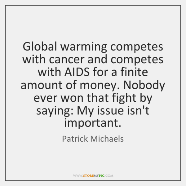 Global warming competes with cancer and competes with AIDS for a finite ...