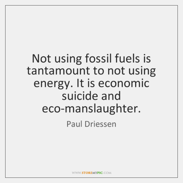Not using fossil fuels is tantamount to not using energy. It is ...