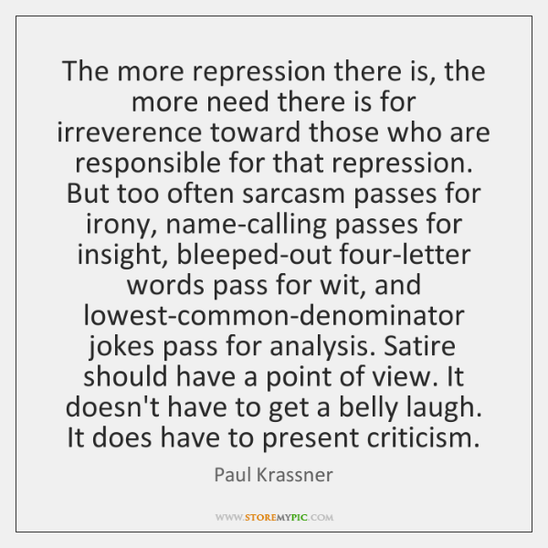 The more repression there is, the more need there is for irreverence ...