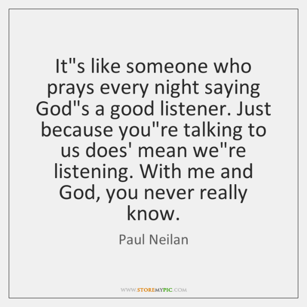 It's like someone who prays every night saying God's a good listener. ...