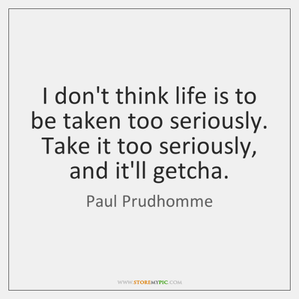 I don't think life is to be taken too seriously. Take it ...