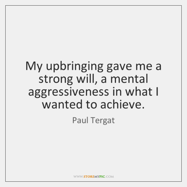 My upbringing gave me a strong will, a mental aggressiveness in what ...