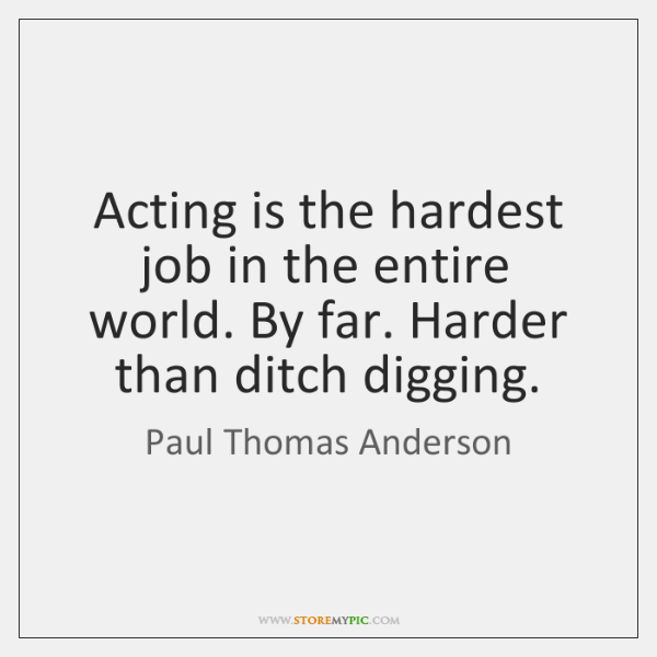 Acting is the hardest job in the entire world. By far. Harder ...