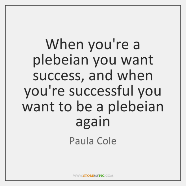 When you're a plebeian you want success, and when you're successful you ...