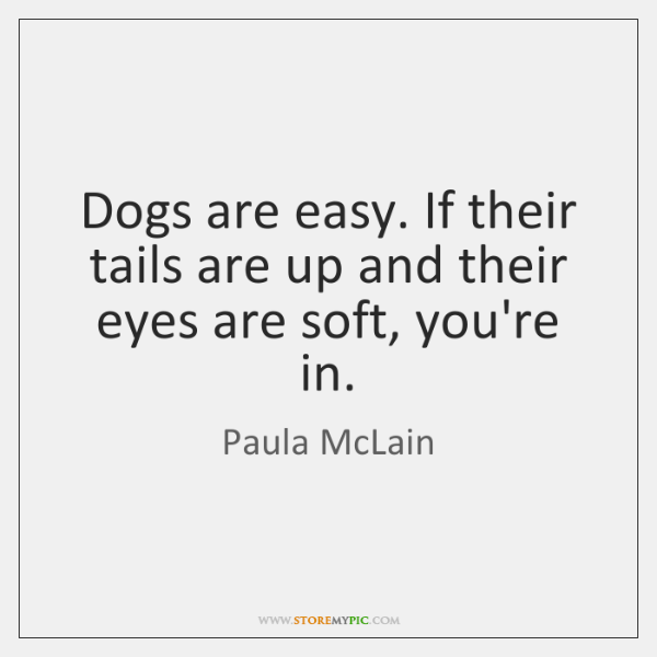 Dogs are easy. If their tails are up and their eyes are ...