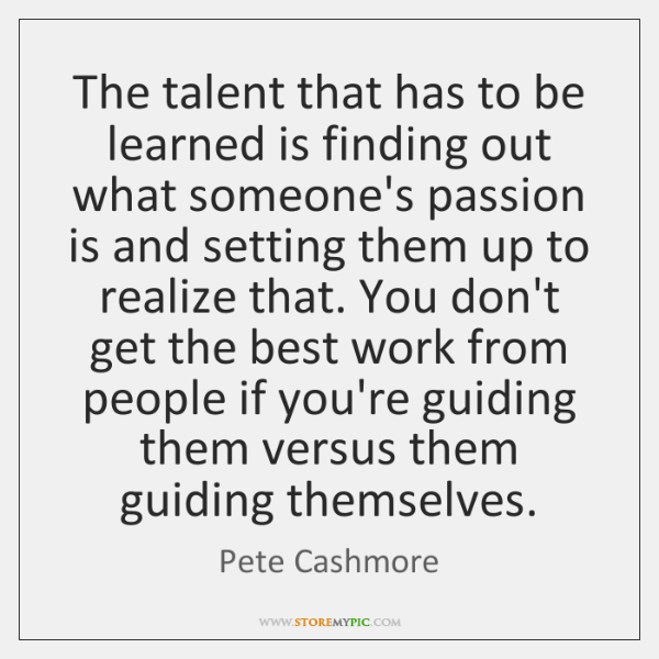 The talent that has to be learned is finding out what someone's ...