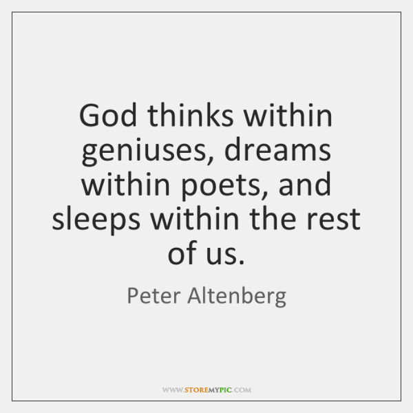 God thinks within geniuses, dreams within poets, and sleeps within the rest ...