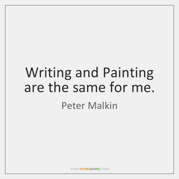Writing and Painting are the same for me.