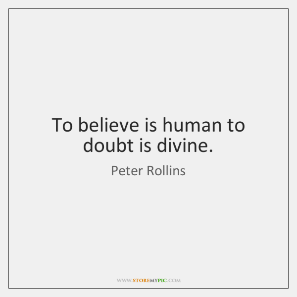 To believe is human to doubt is divine.