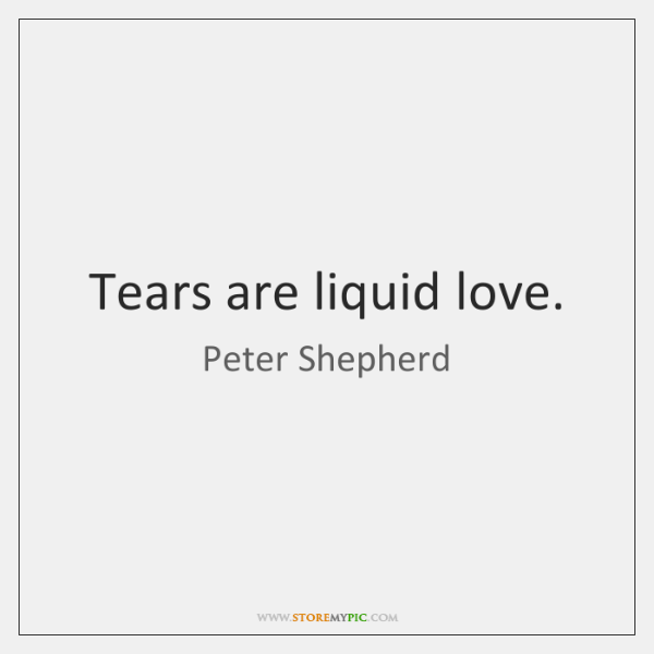 Tears are liquid love.