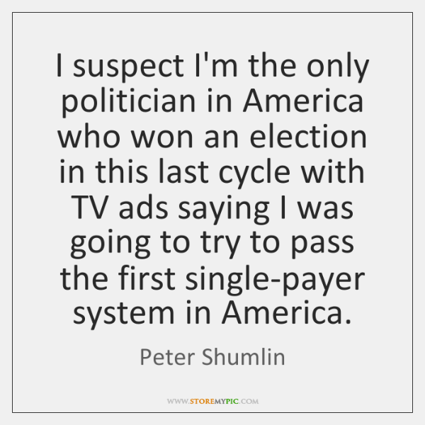 I suspect I'm the only politician in America who won an election ...