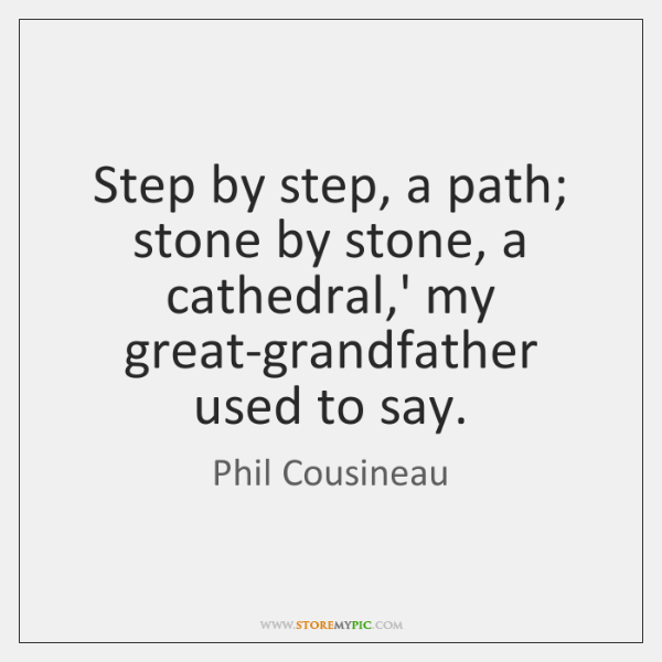 Step by step, a path; stone by stone, a cathedral,' my ...