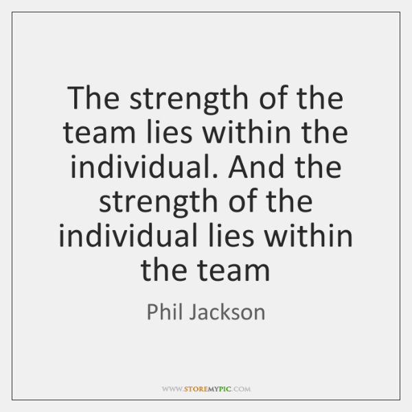 The strength of the team lies within the individual. And the strength ...