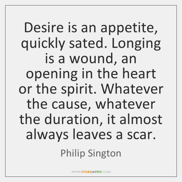 Desire is an appetite, quickly sated. Longing is a wound, an opening ...