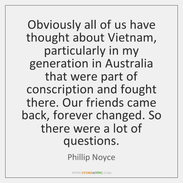Obviously all of us have thought about Vietnam, particularly in my generation ...