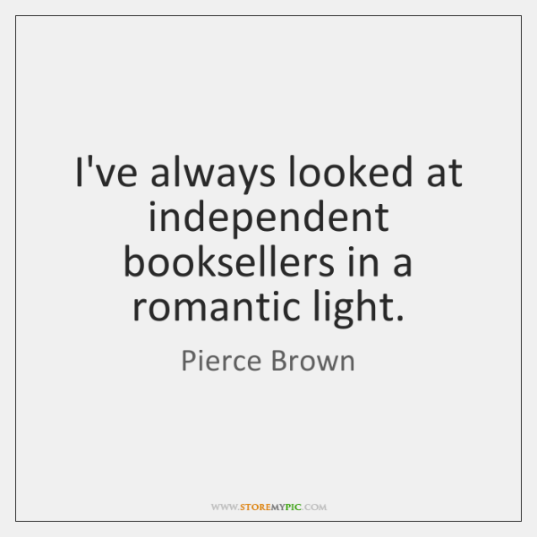 I've always looked at independent booksellers in a romantic light.