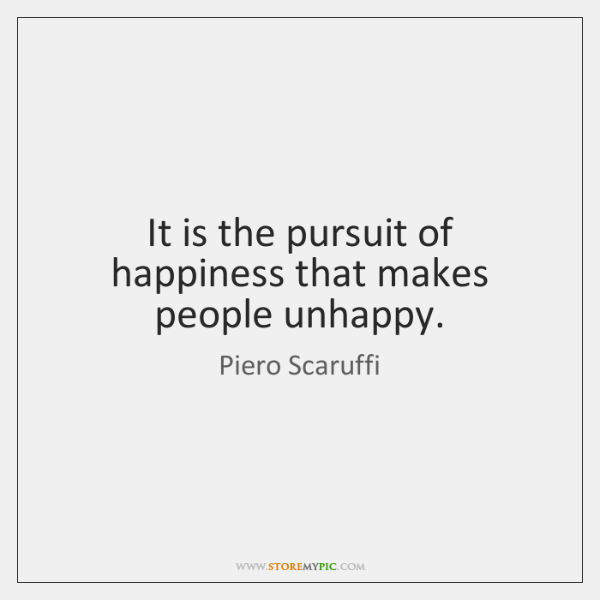 It is the pursuit of happiness that makes people unhappy.