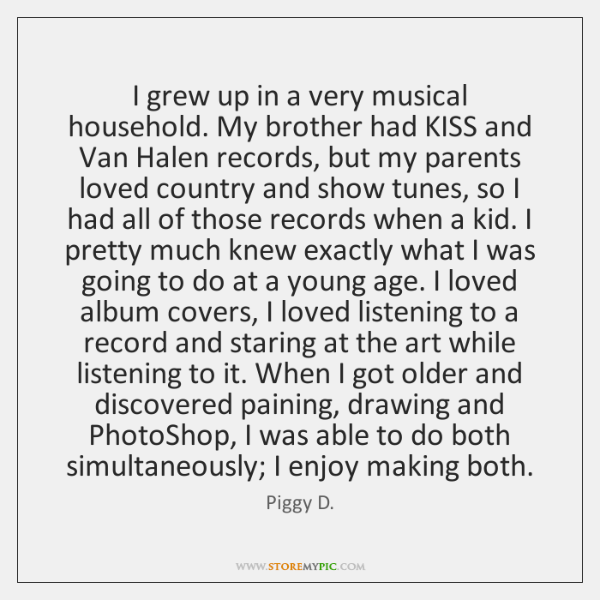 I grew up in a very musical household. My brother had KISS ...